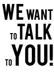 We Want to Talk to You!